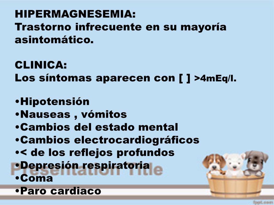 HIPERMAGNESEMIA:Trastorno infrecuente en su mayoría asintomático. CLINICA: Los síntomas aparecen con [ ] >4mEq/l.